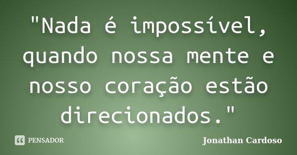 """""""Nada é impossível, quando nossa mente e nosso coração estão direcionados.""""... Frase de Jonathan Cardoso."""
