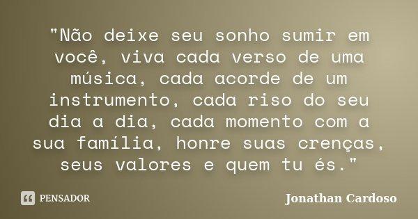 """""""Não deixe seu sonho sumir em você, viva cada verso de uma música, cada acorde de um instrumento, cada riso do seu dia a dia, cada momento com a sua famíli... Frase de Jonathan Cardoso."""