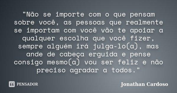 """""""Não se importe com o que pensam sobre você, as pessoas que realmente se importam com você vão te apoiar a qualquer escolha que você fizer, sempre alguém i... Frase de Jonathan Cardoso."""