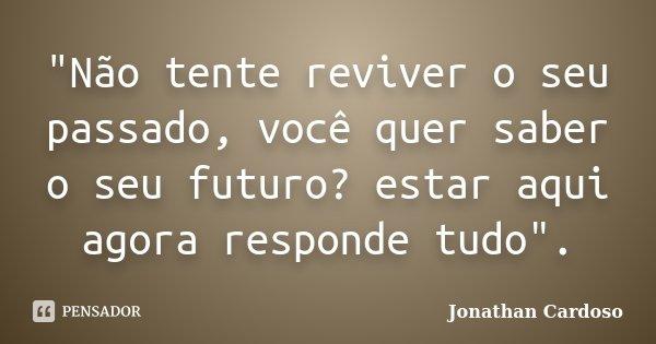 """""""Não tente reviver o seu passado, você quer saber o seu futuro? estar aqui agora responde tudo"""".... Frase de Jonathan Cardoso."""