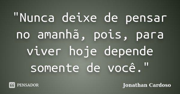 """""""Nunca deixe de pensar no amanhã, pois, para viver hoje depende somente de você.""""... Frase de Jonathan Cardoso."""