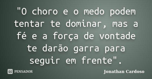 """""""O choro e o medo podem tentar te dominar, mas a fé e a força de vontade te darão garra para seguir em frente"""".... Frase de Jonathan Cardoso."""