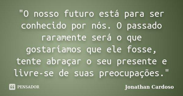 """""""O nosso futuro está para ser conhecido por nós. O passado raramente será o que gostaríamos que ele fosse, tente abraçar o seu presente e livre-se de suas ... Frase de Jonathan Cardoso."""