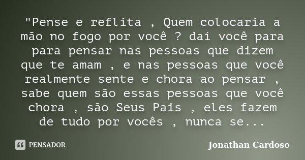"""""""Pense e reflita , Quem colocaria a mão no fogo por você ? daí você para para pensar nas pessoas que dizem que te amam , e nas pessoas que você realmente s... Frase de Jonathan Cardoso."""
