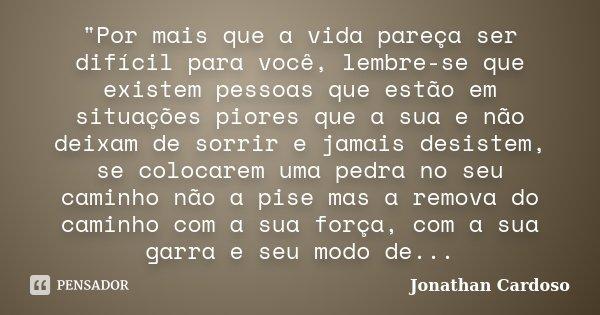 """""""Por mais que a vida pareça ser difícil para você, lembre-se que existem pessoas que estão em situações piores que a sua e não deixam de sorrir e jamais de... Frase de Jonathan Cardoso."""