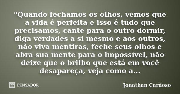 """""""Quando fechamos os olhos, vemos que a vida é perfeita e isso é tudo que precisamos, cante para o outro dormir, diga verdades a si mesmo e aos outros, não ... Frase de Jonathan Cardoso."""