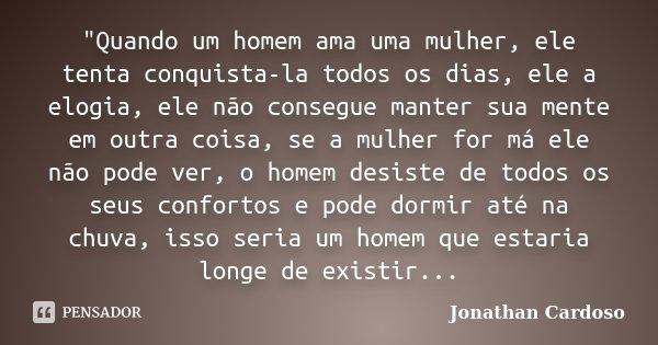 """""""Quando um homem ama uma mulher, ele tenta conquista-la todos os dias, ele a elogia, ele não consegue manter sua mente em outra coisa, se a mulher for má e... Frase de Jonathan Cardoso."""