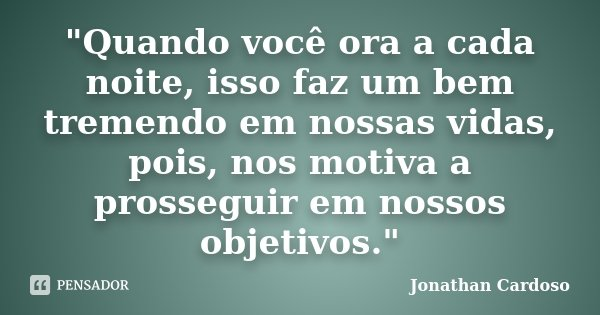 """""""Quando você ora a cada noite, isso faz um bem tremendo em nossas vidas, pois, nos motiva a prosseguir em nossos objetivos.""""... Frase de Jonathan Cardoso."""