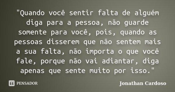 """""""Quando você sentir falta de alguém diga para a pessoa, não guarde somente para você, pois, quando as pessoas disserem que não sentem mais a sua falta, não... Frase de Jonathan Cardoso."""