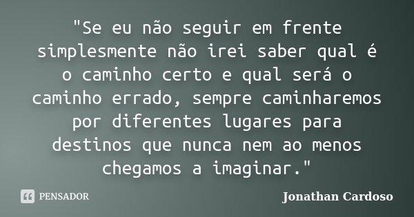 """""""Se eu não seguir em frente simplesmente não irei saber qual é o caminho certo e qual será o caminho errado, sempre caminharemos por diferentes lugares par... Frase de Jonathan Cardoso."""