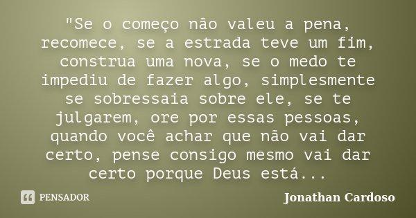 """""""Se o começo não valeu a pena, recomece, se a estrada teve um fim, construa uma nova, se o medo te impediu de fazer algo, simplesmente se sobressaia sobre ... Frase de Jonathan Cardoso."""