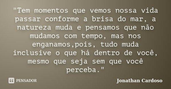 """""""Tem momentos que vemos nossa vida passar conforme a brisa do mar, a natureza muda e pensamos que não mudamos com tempo, mas nos enganamos,pois, tudo muda ... Frase de Jonathan Cardoso."""