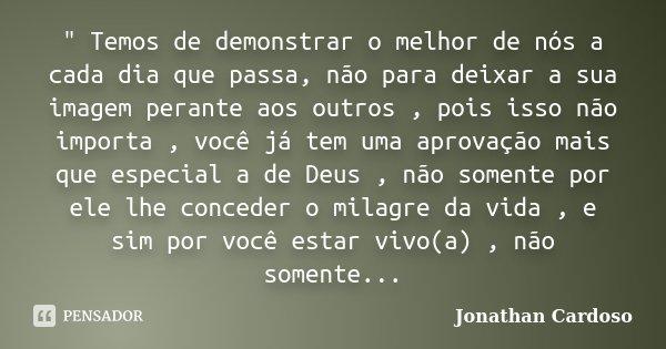 """"""" Temos de demonstrar o melhor de nós a cada dia que passa, não para deixar a sua imagem perante aos outros , pois isso não importa , você já tem uma aprov... Frase de Jonathan Cardoso."""