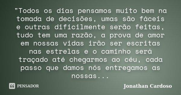 """""""Todos os dias pensamos muito bem na tomada de decisões, umas são fáceis e outras dificilmente serão feitas, tudo tem uma razão, a prova de amor em nossas ... Frase de Jonathan Cardoso."""