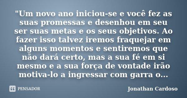 """""""Um novo ano iniciou-se e você fez as suas promessas e desenhou em seu ser suas metas e os seus objetivos. Ao fazer isso talvez iremos fraquejar em alguns ... Frase de Jonathan Cardoso."""