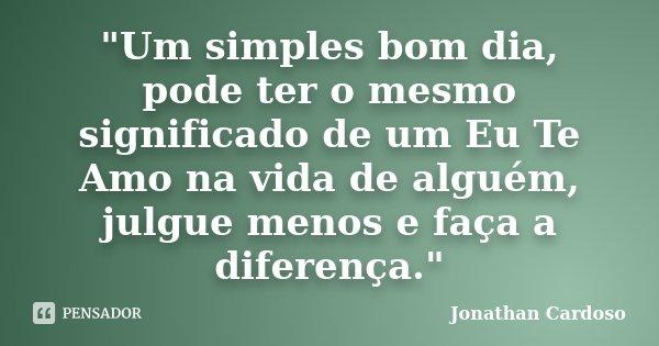 """""""Um simples bom dia, pode ter o mesmo significado de um Eu Te Amo na vida de alguém, julgue menos e faça a diferença.""""... Frase de Jonathan Cardoso."""