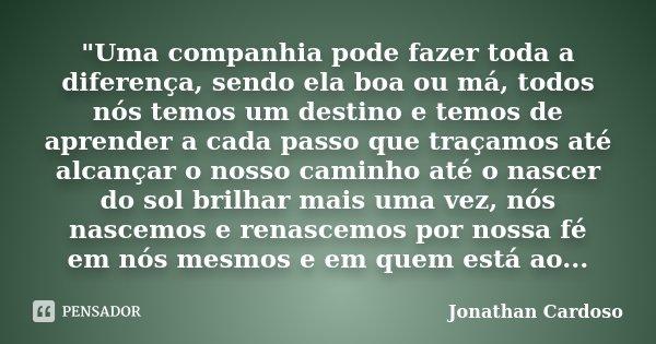 """""""Uma companhia pode fazer toda a diferença, sendo ela boa ou má, todos nós temos um destino e temos de aprender a cada passo que traçamos até alcançar o no... Frase de Jonathan Cardoso."""