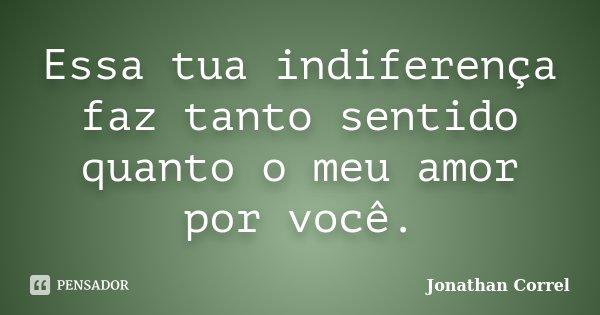 Essa tua indiferença faz tanto sentido quanto o meu amor por você.... Frase de Jonathan Correl.