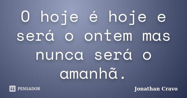O hoje é hoje e será o ontem mas nunca será o amanhã.... Frase de Jonathan Cravo.