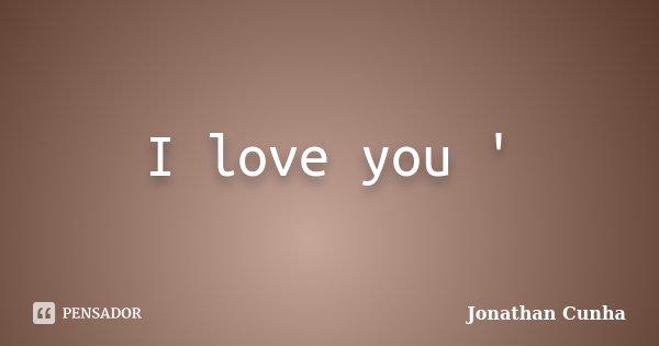 I love you '... Frase de Jonathan Cunha.