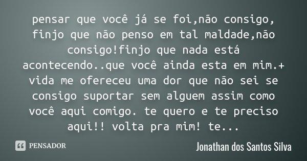 pensar que você já se foi,não consigo, finjo que não penso em tal maldade,não consigo!finjo que nada está acontecendo..que você ainda esta em mim.+ vida me ofer... Frase de Jonathan dos Santos Silva.
