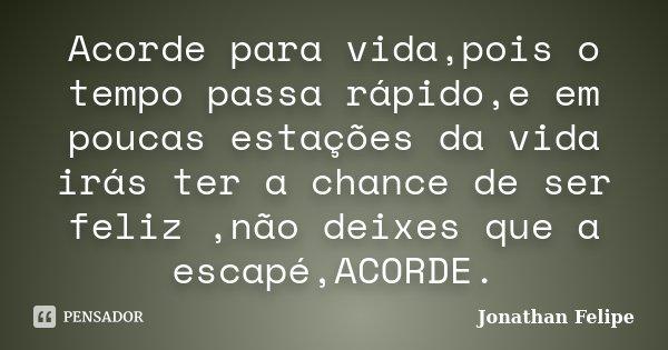 Acorde para vida,pois o tempo passa rápido,e em poucas estações da vida irás ter a chance de ser feliz ,não deixes que a escapé,ACORDE.... Frase de Jonathan Felipe.
