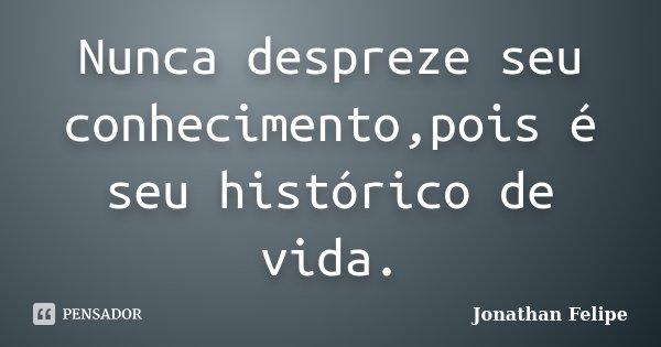 Nunca despreze seu conhecimento,pois é seu histórico de vida.... Frase de Jonathan Felipe.