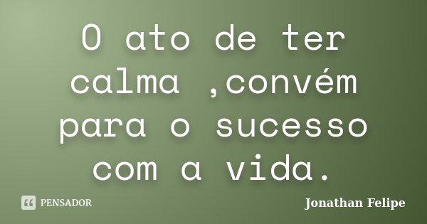 O ato de ter calma ,convém para o sucesso com a vida.... Frase de Jonathan Felipe.
