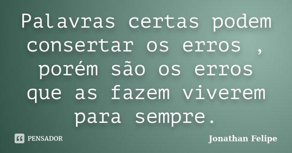 Palavras certas podem consertar os erros , porém são os erros que as fazem viverem para sempre.... Frase de Jonathan Felipe.