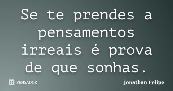 Se te prendes a pensamentos irreais é prova de que sonhas.... Frase de Jonathan Felipe.