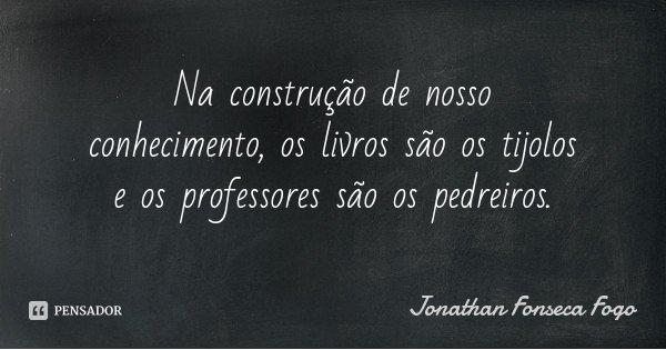Na construção de nosso conhecimento, os livros são os tijolos e os professores são os pedreiros.... Frase de Jonathan Fonseca Fogo.