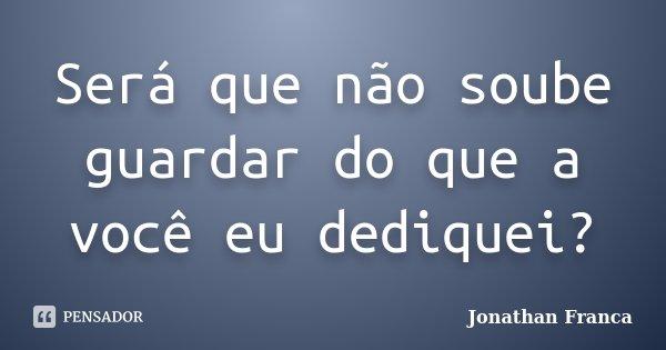 Será que não soube guardar do que a você eu dediquei?... Frase de Jonathan Franca.