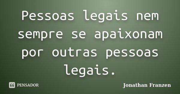Pessoas legais nem sempre se apaixonam por outras pessoas legais.... Frase de Jonathan Franzen.
