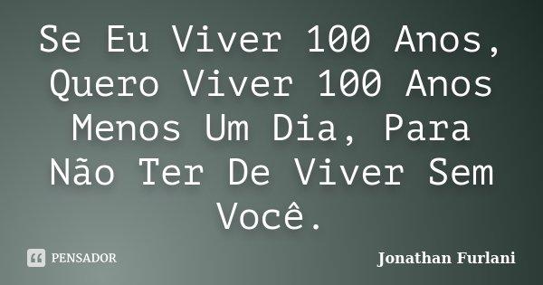 Se Eu Viver 100 Anos, Quero Viver 100 Anos Menos Um Dia, Para Não Ter De Viver Sem Você.... Frase de Jonathan Furlani.