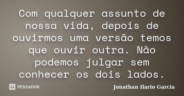 Com qualquer assunto de nossa vida, depois de ouvirmos uma versão temos que ouvir outra. Não podemos julgar sem conhecer os dois lados.... Frase de Jonathan Ilario Garcia.