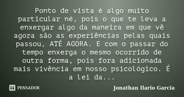 Ponto de vista é algo muito particular né, pois o que te leva a enxergar algo da maneira em que vê agora são as experiências pelas quais passou, ATÉ AGORA. E co... Frase de Jonathan Ilario Garcia.