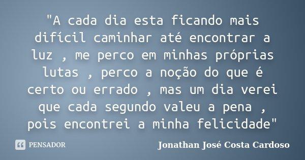 """""""A cada dia esta ficando mais difícil caminhar até encontrar a luz , me perco em minhas próprias lutas , perco a noção do que é certo ou errado , mas um di... Frase de Jonathan José Costa Cardoso."""