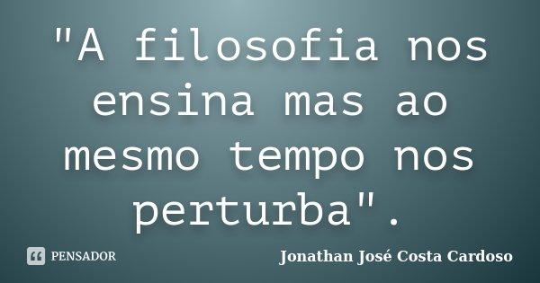"""""""A filosofia nos ensina mas ao mesmo tempo nos perturba"""".... Frase de Jonathan José Costa Cardoso."""
