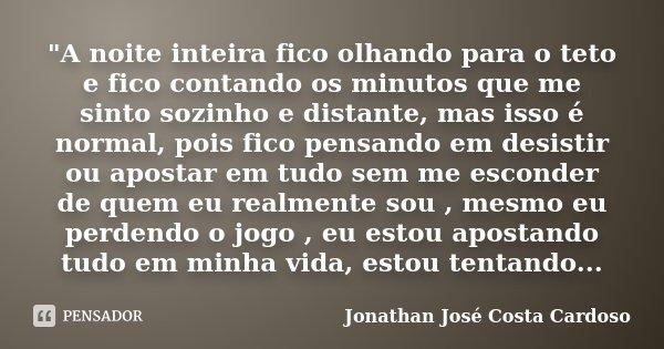 """""""A noite inteira fico olhando para o teto e fico contando os minutos que me sinto sozinho e distante, mas isso é normal, pois fico pensando em desistir ou ... Frase de Jonathan José Costa Cardoso."""