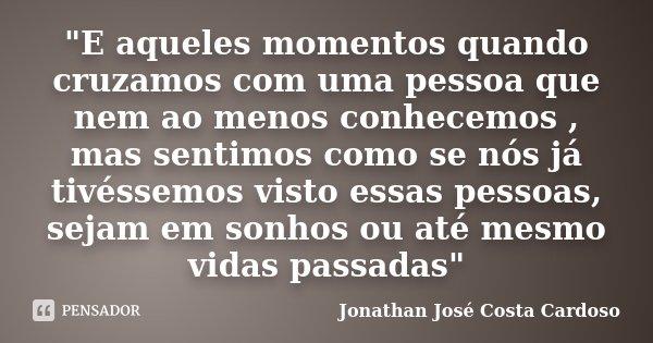 """""""E aqueles momentos quando cruzamos com uma pessoa que nem ao menos conhecemos , mas sentimos como se nós já tivéssemos visto essas pessoas, sejam em sonho... Frase de Jonathan José Costa Cardoso."""