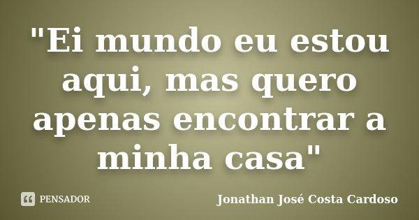 """""""Ei mundo eu estou aqui, mas quero apenas encontrar a minha casa""""... Frase de Jonathan José Costa Cardoso."""