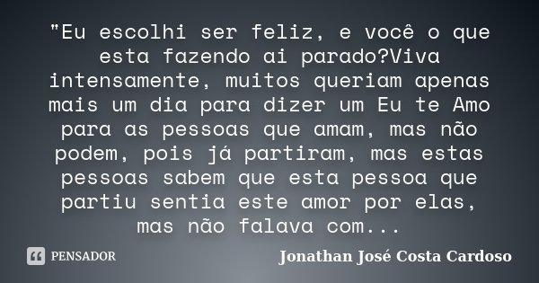 """""""Eu escolhi ser feliz, e você o que esta fazendo ai parado?Viva intensamente, muitos queriam apenas mais um dia para dizer um Eu te Amo para as pessoas que... Frase de Jonathan José Costa Cardoso."""
