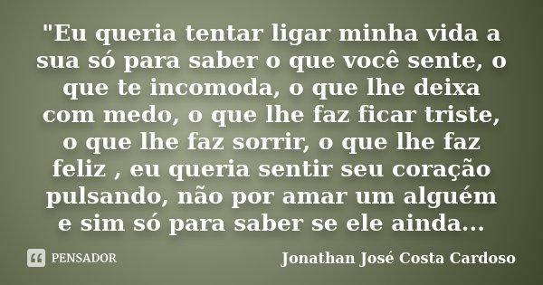 """""""Eu queria tentar ligar minha vida a sua só para saber o que você sente, o que te incomoda, o que lhe deixa com medo, o que lhe faz ficar triste, o que lhe... Frase de Jonathan José Costa Cardoso."""