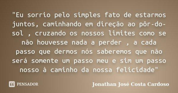 """""""Eu sorrio pelo simples fato de estarmos juntos, caminhando em direção ao pôr-do-sol , cruzando os nossos limites como se não houvesse nada a perder , a ca... Frase de Jonathan José Costa Cardoso."""