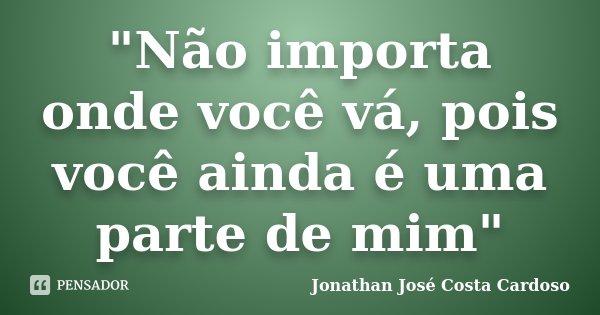"""""""Não importa onde você vá, pois você ainda é uma parte de mim""""... Frase de Jonathan José Costa Cardoso."""