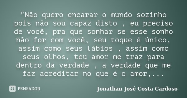 """""""Não quero encarar o mundo sozinho pois não sou capaz disto , eu preciso de você, pra que sonhar se esse sonho não for com você, seu toque é único, assim c... Frase de Jonathan José Costa Cardoso."""