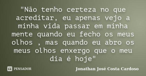 """""""Não tenho certeza no que acreditar, eu apenas vejo a minha vida passar em minha mente quando eu fecho os meus olhos , mas quando eu abro os meus olhos enx... Frase de Jonathan José Costa Cardoso."""