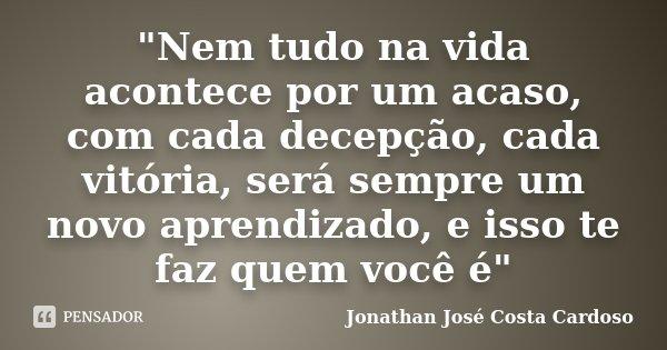 """""""Nem tudo na vida acontece por um acaso, com cada decepção, cada vitória, será sempre um novo aprendizado, e isso te faz quem você é""""... Frase de Jonathan José Costa Cardoso."""