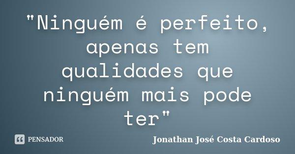 """""""Ninguém é perfeito, apenas tem qualidades que ninguém mais pode ter""""... Frase de Jonathan José Costa Cardoso."""