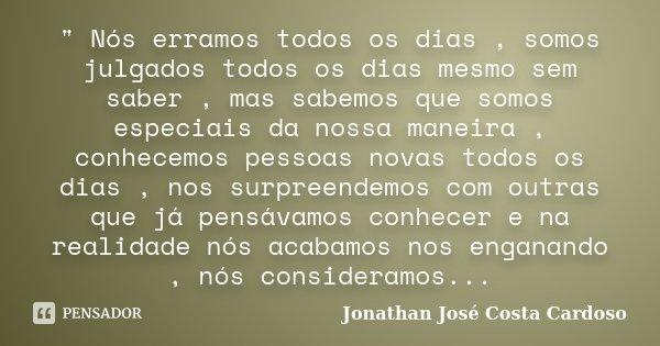""""""" Nós erramos todos os dias , somos julgados todos os dias mesmo sem saber , mas sabemos que somos especiais da nossa maneira , conhecemos pessoas novas to... Frase de Jonathan José Costa Cardoso."""